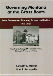 Governing Montana at the Grass Roots: Local Government Structure, Process and Politcs, Third Edition EB0192